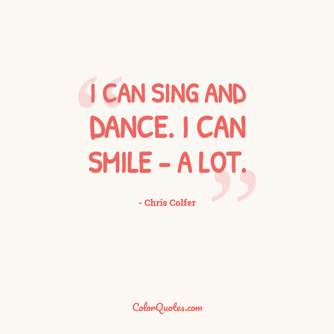 I can sing and dance. I can smile - a lot.