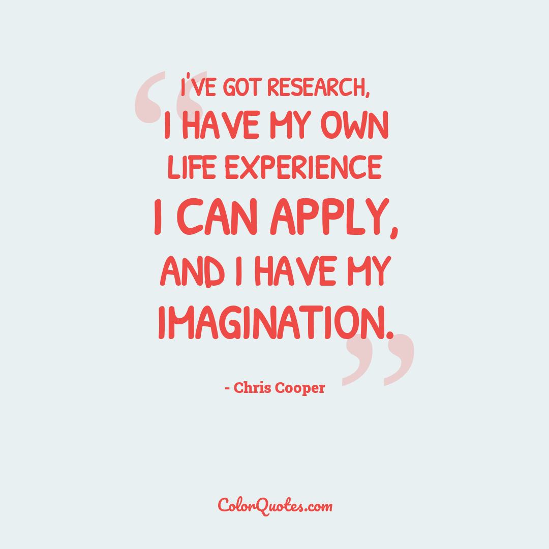 I've got research, I have my own life experience I can apply, and I have my imagination.