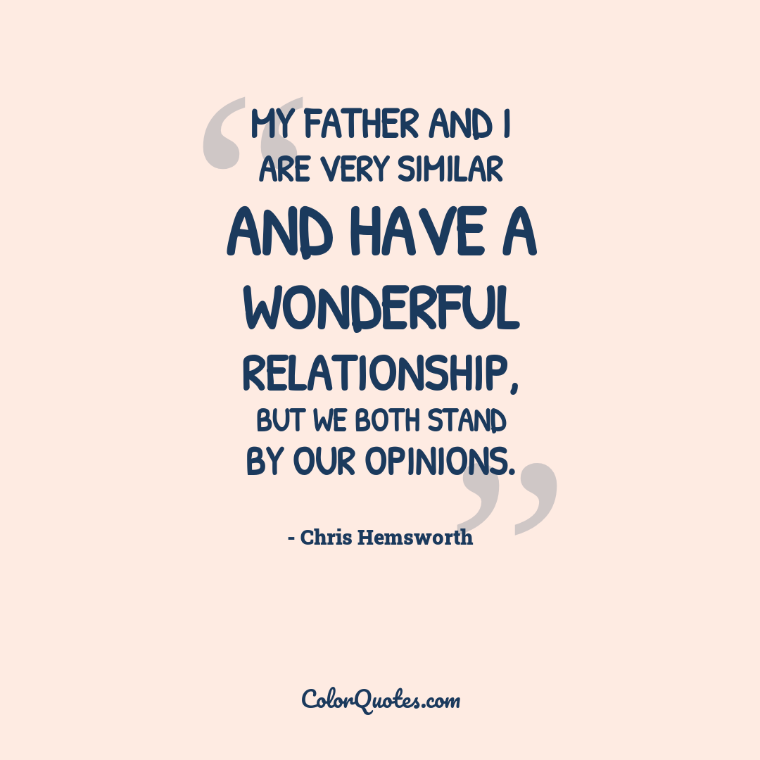 My father and I are very similar and have a wonderful relationship, but we both stand by our opinions.