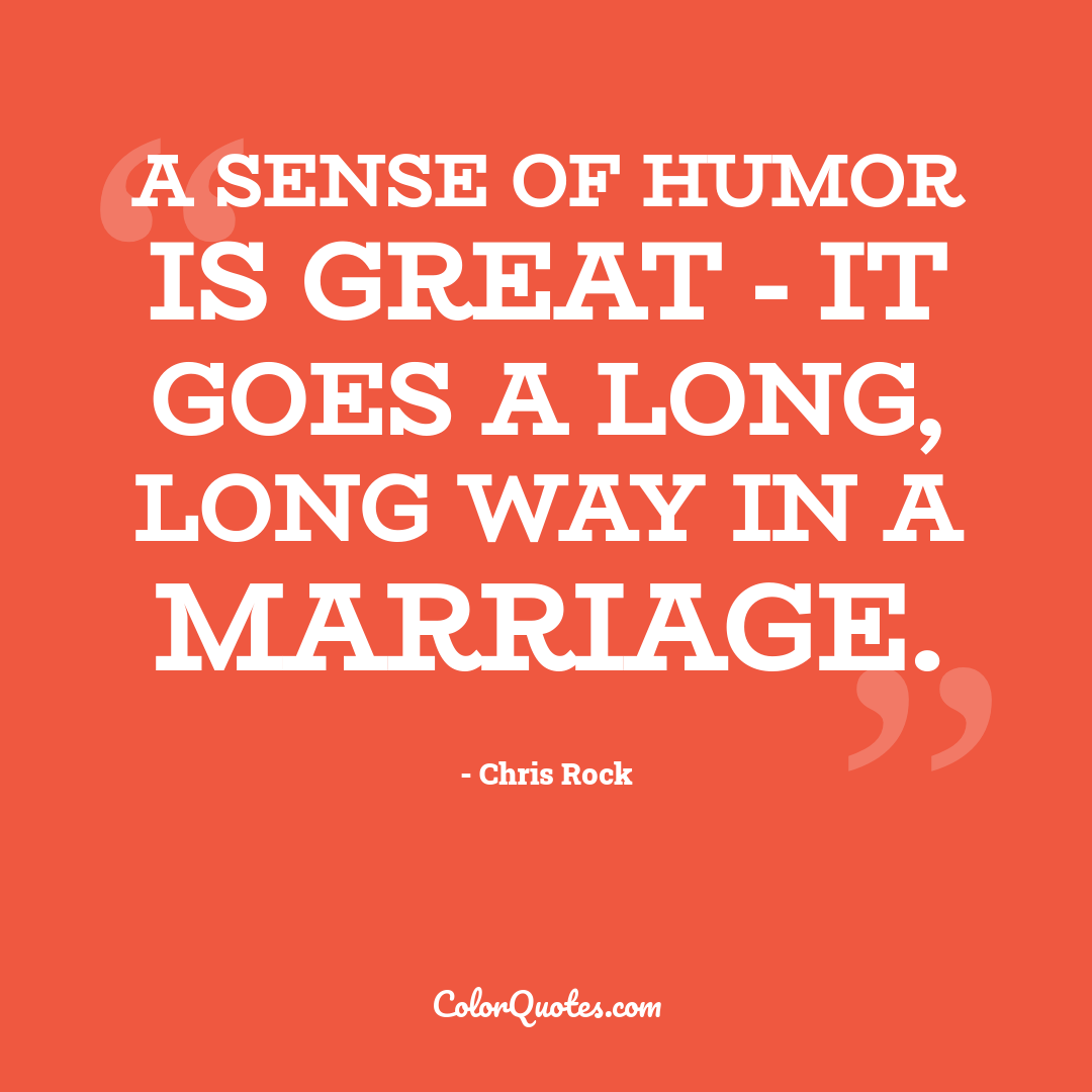A sense of humor is great - it goes a long, long way in a marriage.