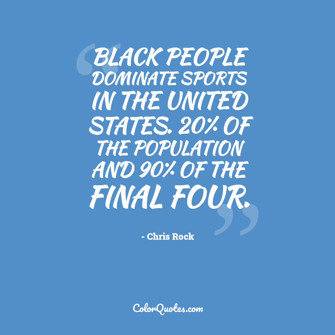 Black people dominate sports in the United States. 20% of the population and 90% of the final four.