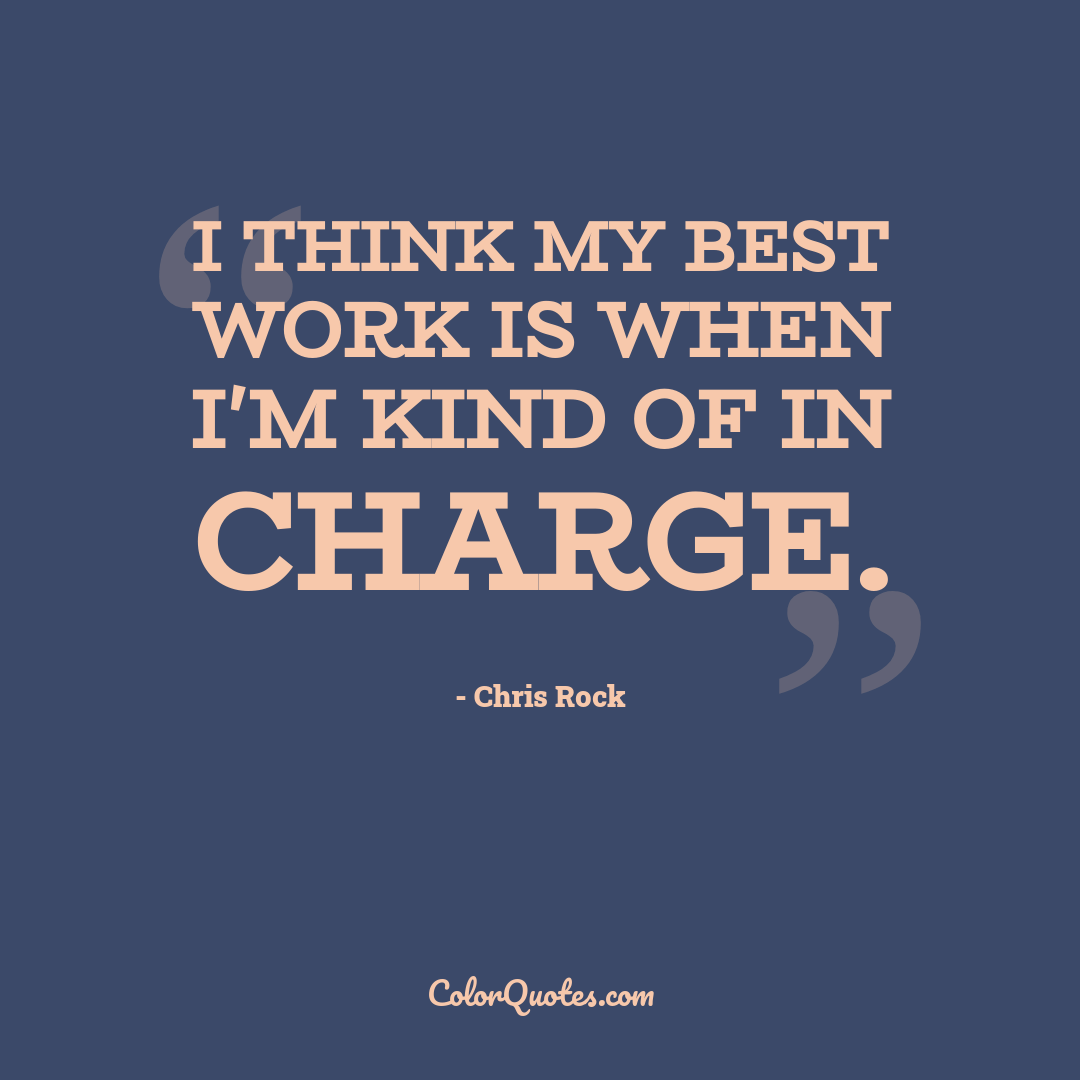 I think my best work is when I'm kind of in charge.