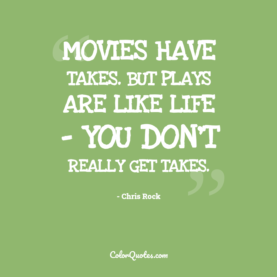 Movies have takes. But plays are like life - you don't really get takes.
