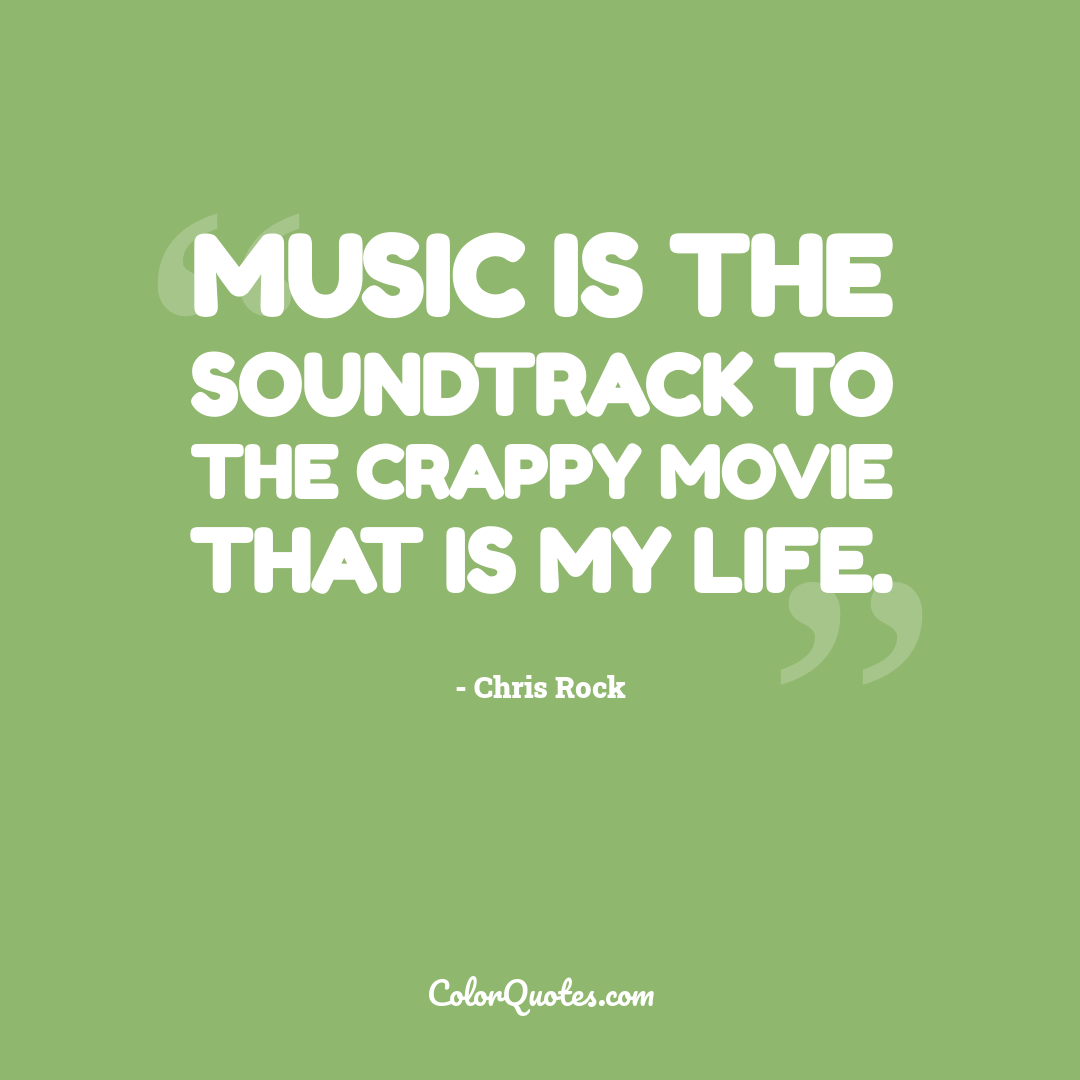Music is the soundtrack to the crappy movie that is my life.