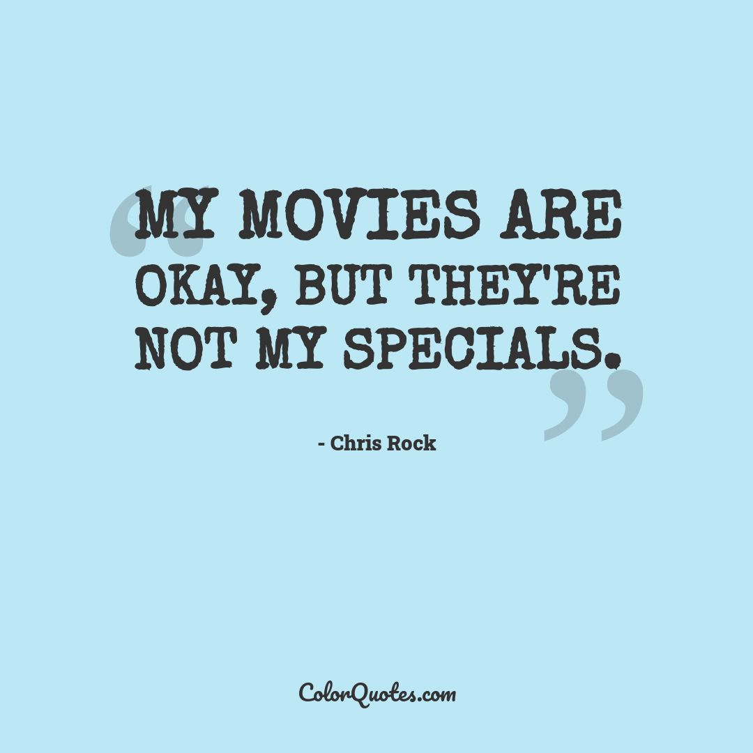 My movies are okay, but they're not my specials.