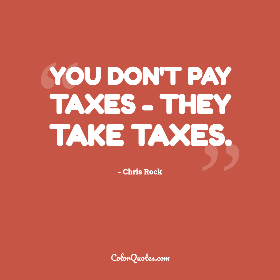You don't pay taxes - they take taxes.