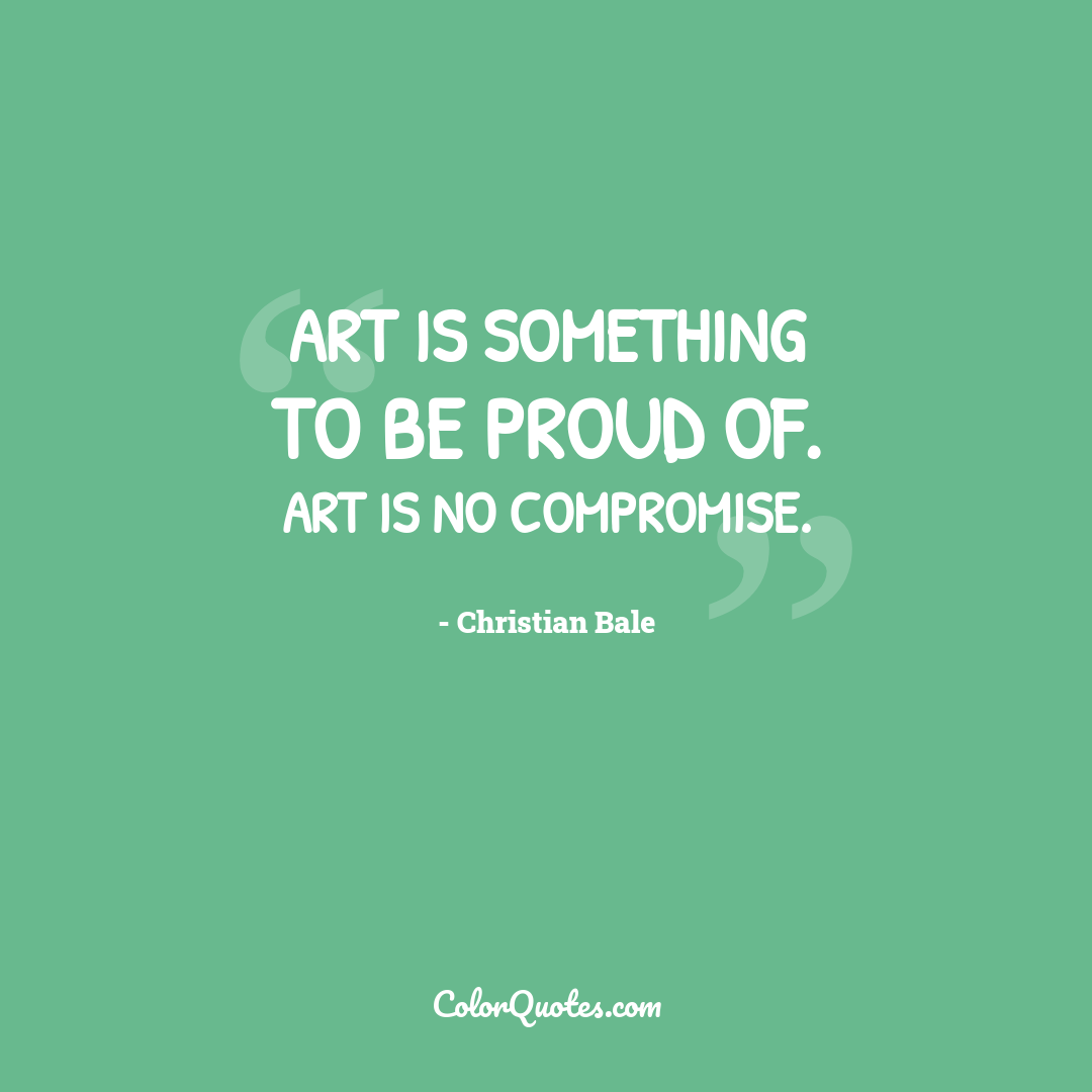 Art is something to be proud of. Art is no compromise.