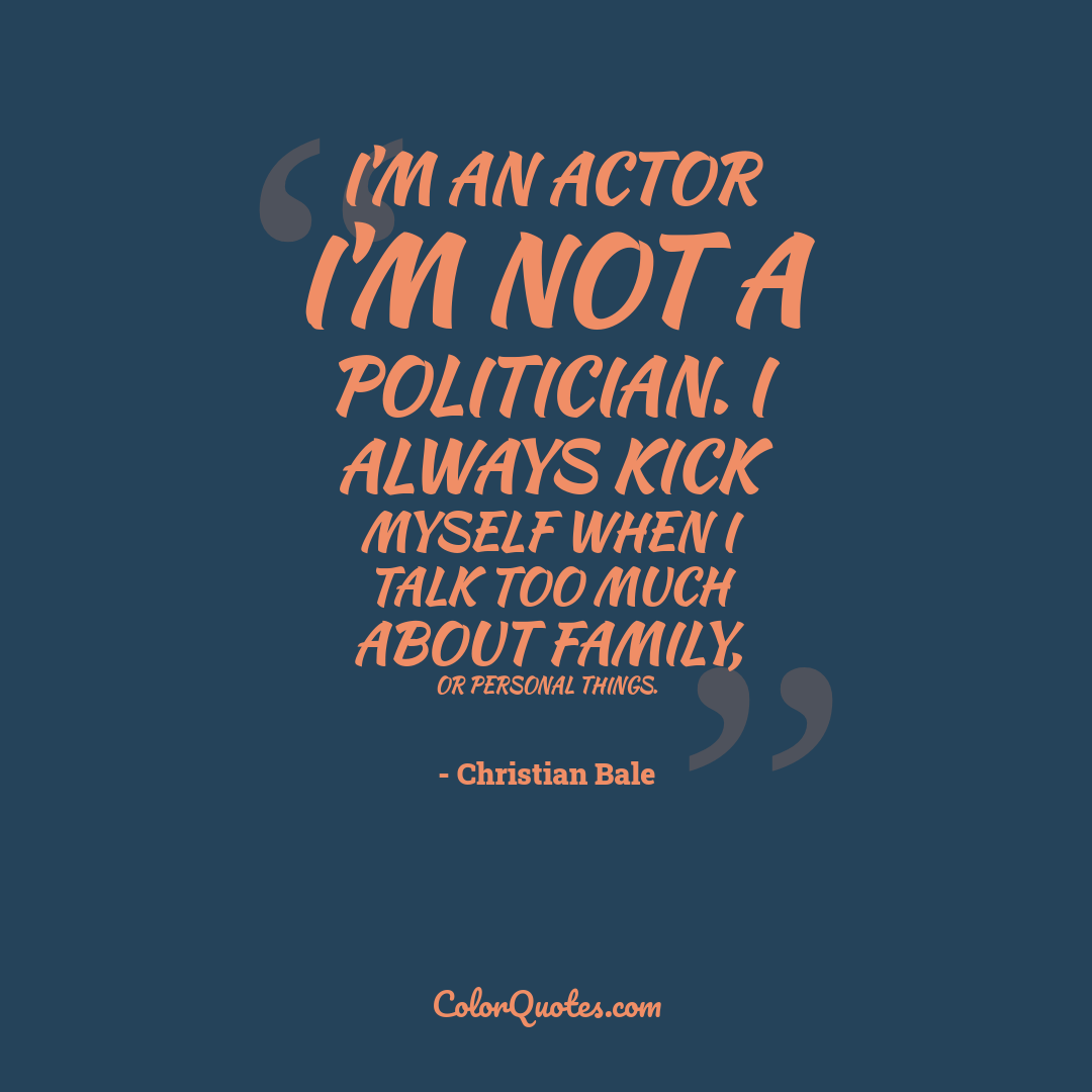 I'm an actor I'm not a politician. I always kick myself when I talk too much about family, or personal things.