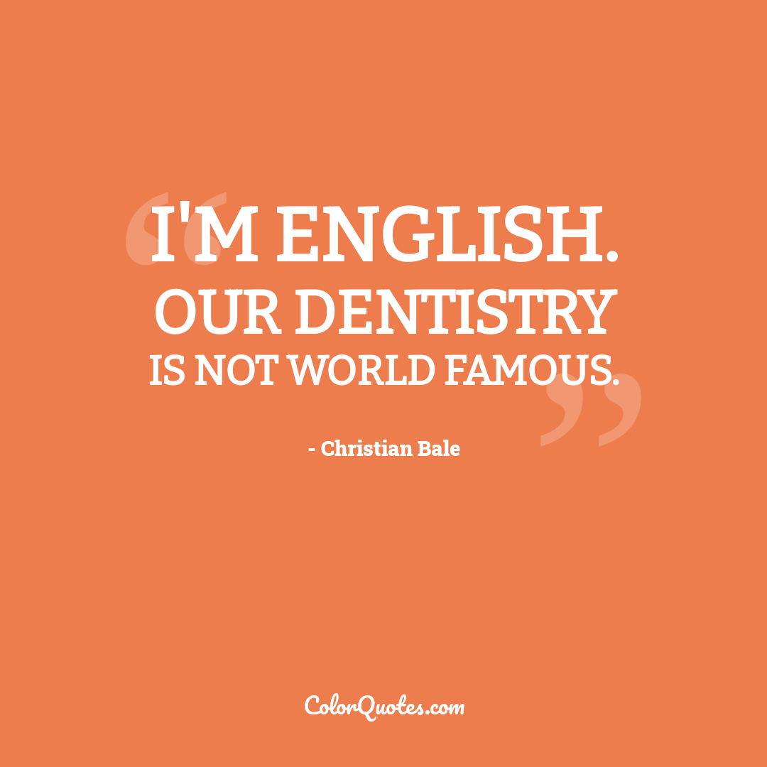 I'm English. Our dentistry is not world famous.