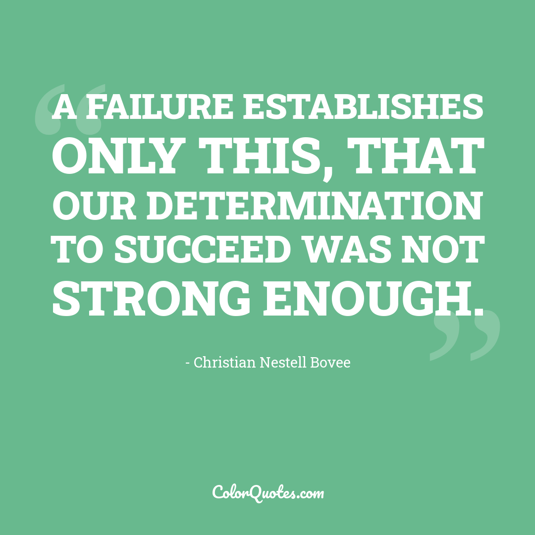 A failure establishes only this, that our determination to succeed was not strong enough.