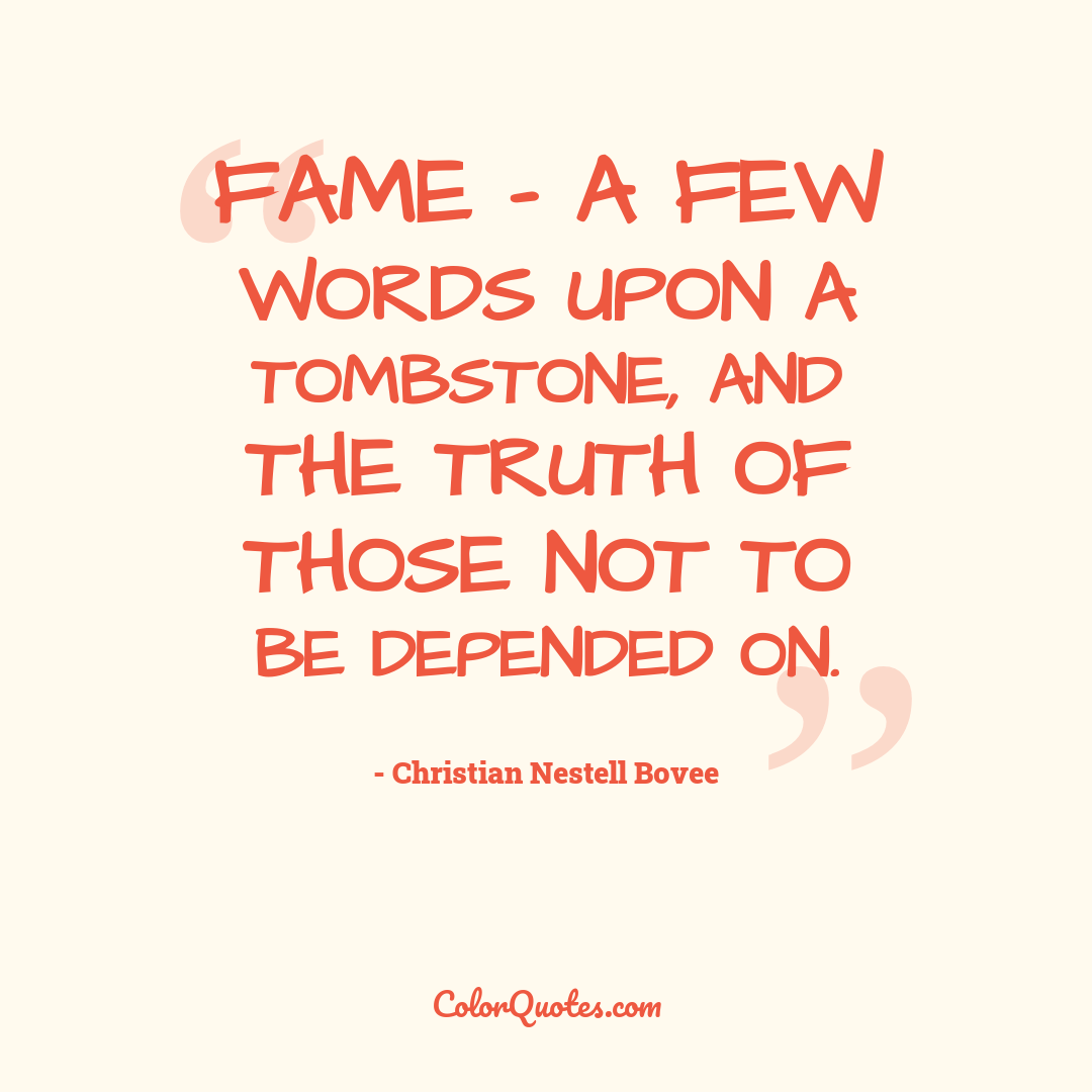 Fame - a few words upon a tombstone, and the truth of those not to be depended on.