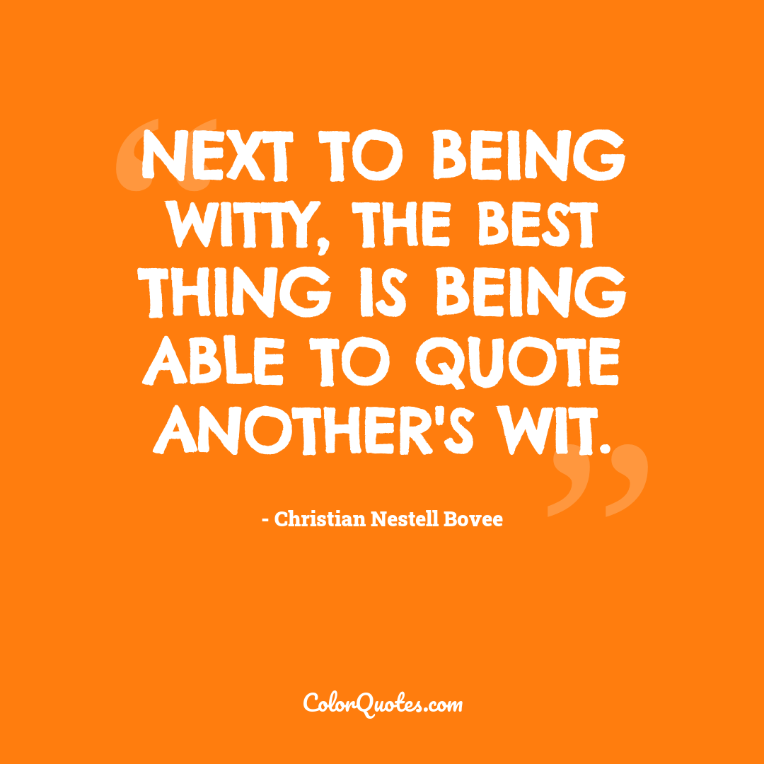 Next to being witty, the best thing is being able to quote another's wit.