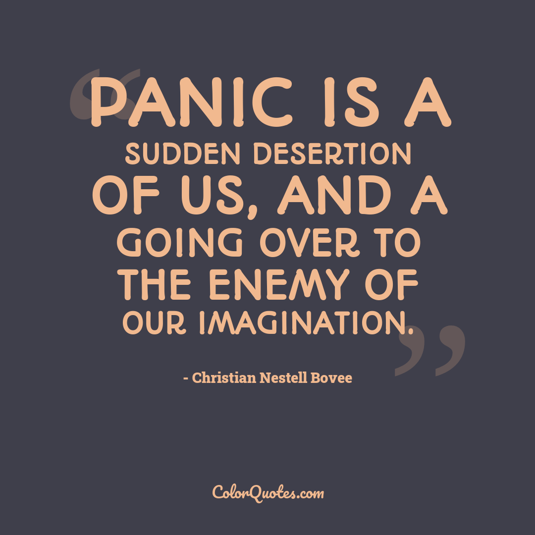 Panic is a sudden desertion of us, and a going over to the enemy of our imagination.