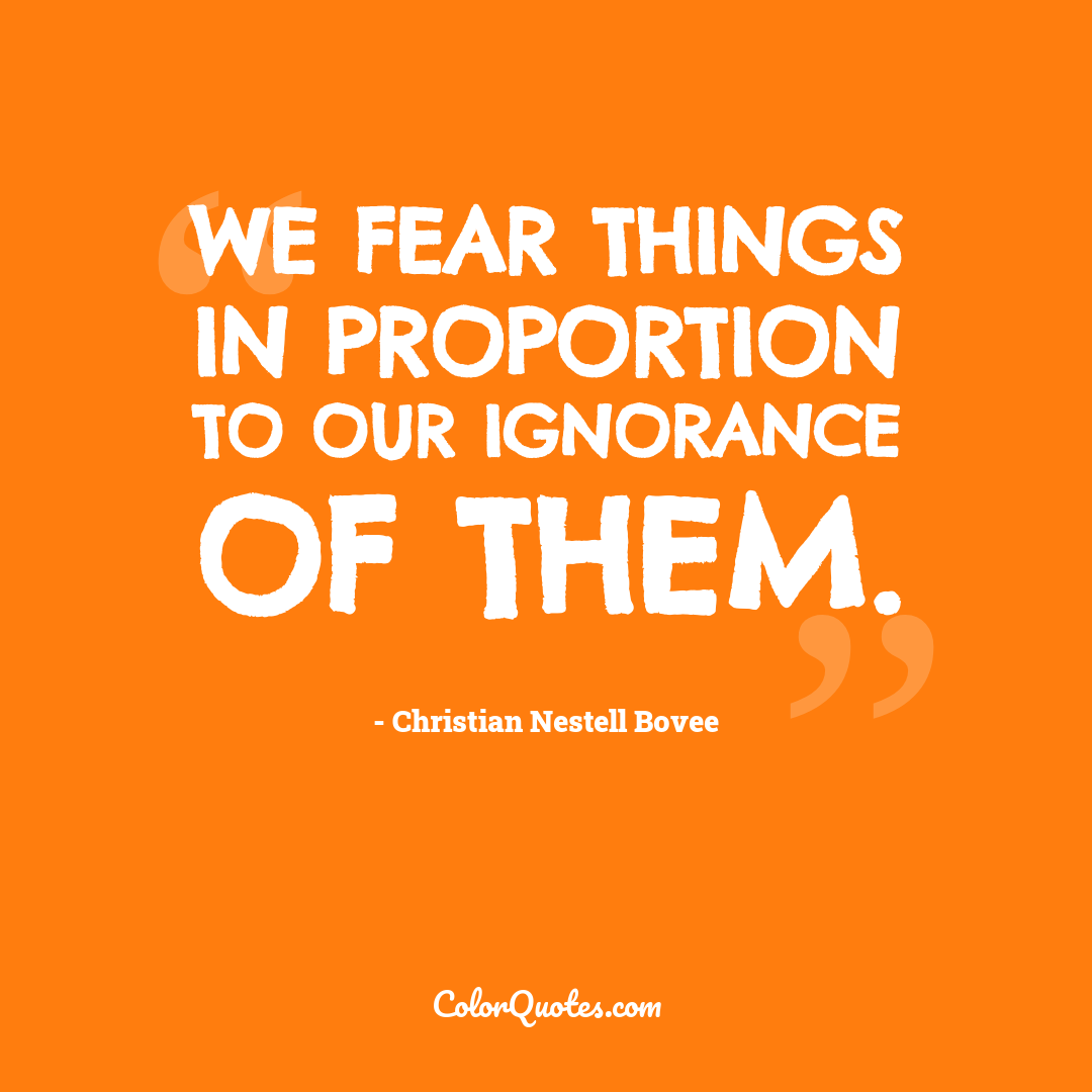 We fear things in proportion to our ignorance of them.