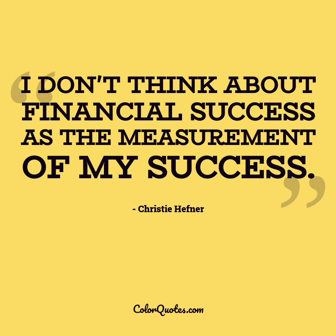 I don't think about financial success as the measurement of my success.