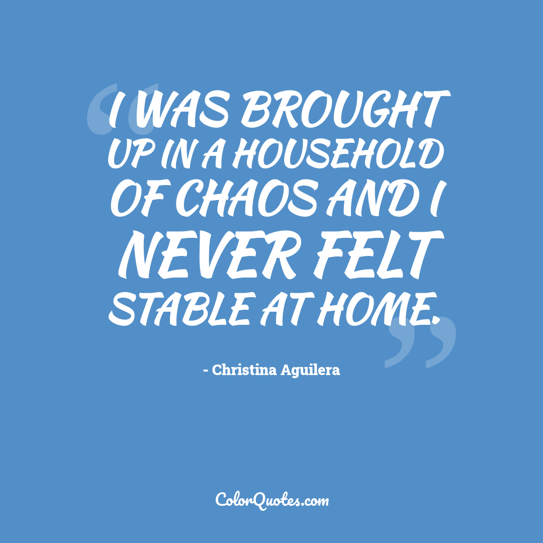 I was brought up in a household of chaos and I never felt stable at home.
