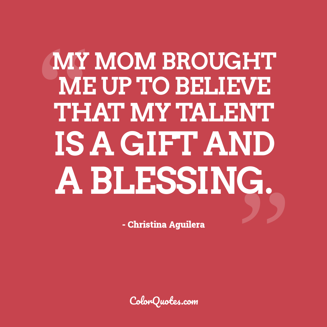 My mom brought me up to believe that my talent is a gift and a blessing.