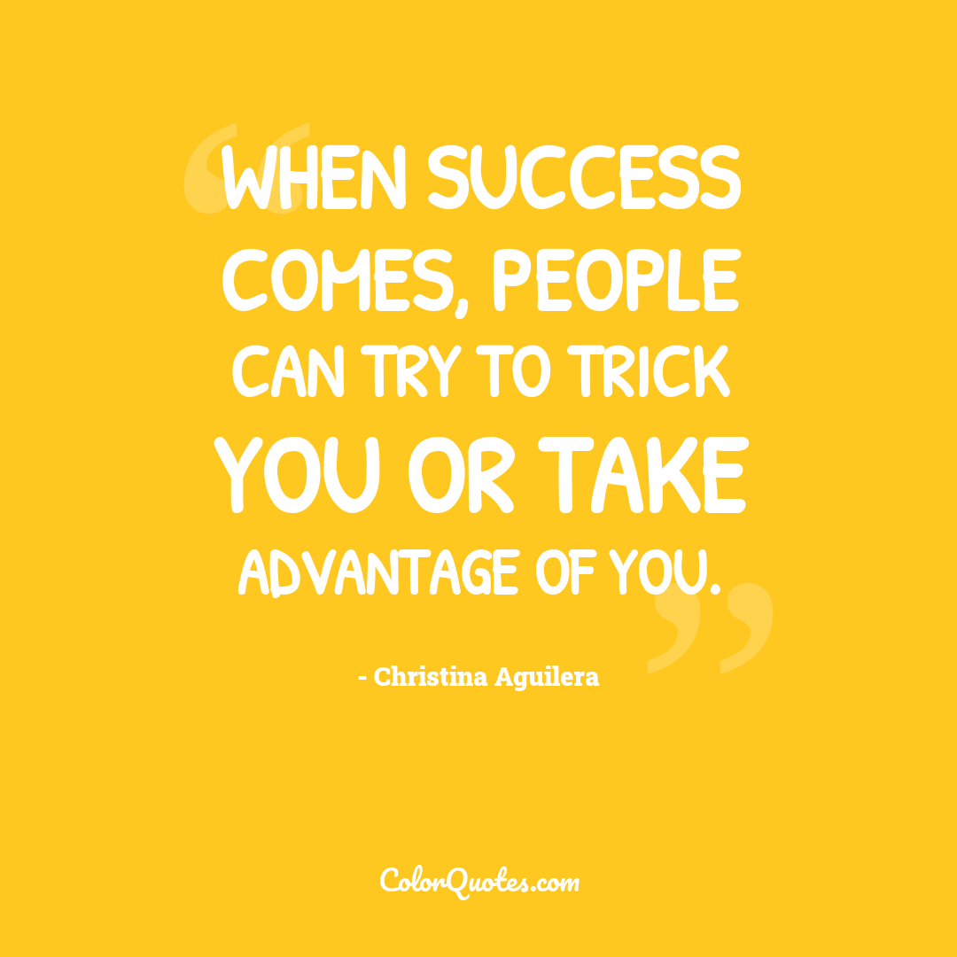 When success comes, people can try to trick you or take advantage of you.
