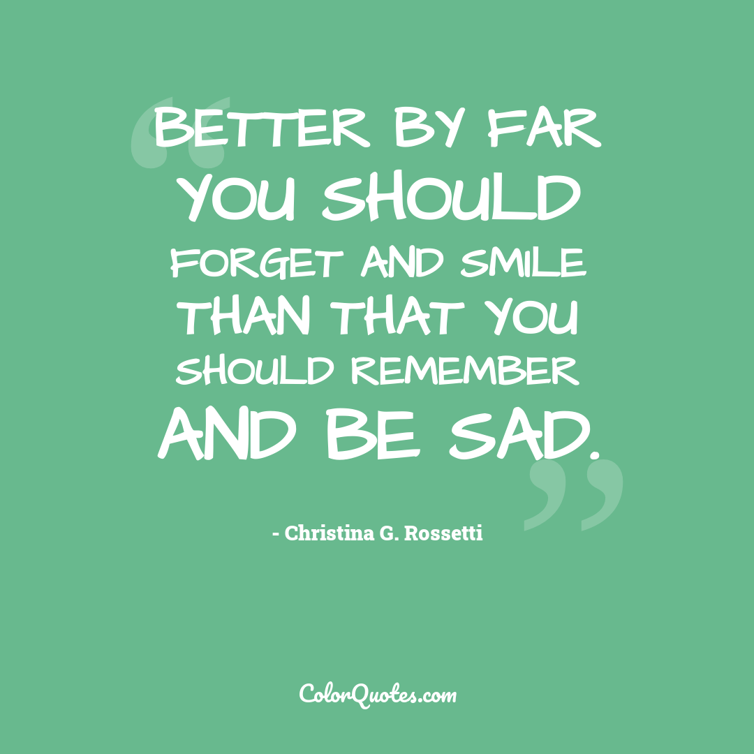 Better by far you should forget and smile than that you should remember and be sad.