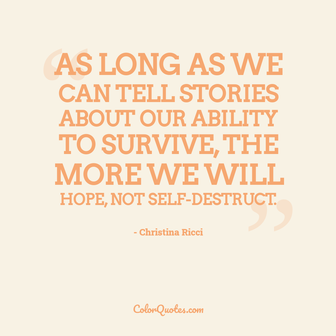 As long as we can tell stories about our ability to survive, the more we will hope, not self-destruct.