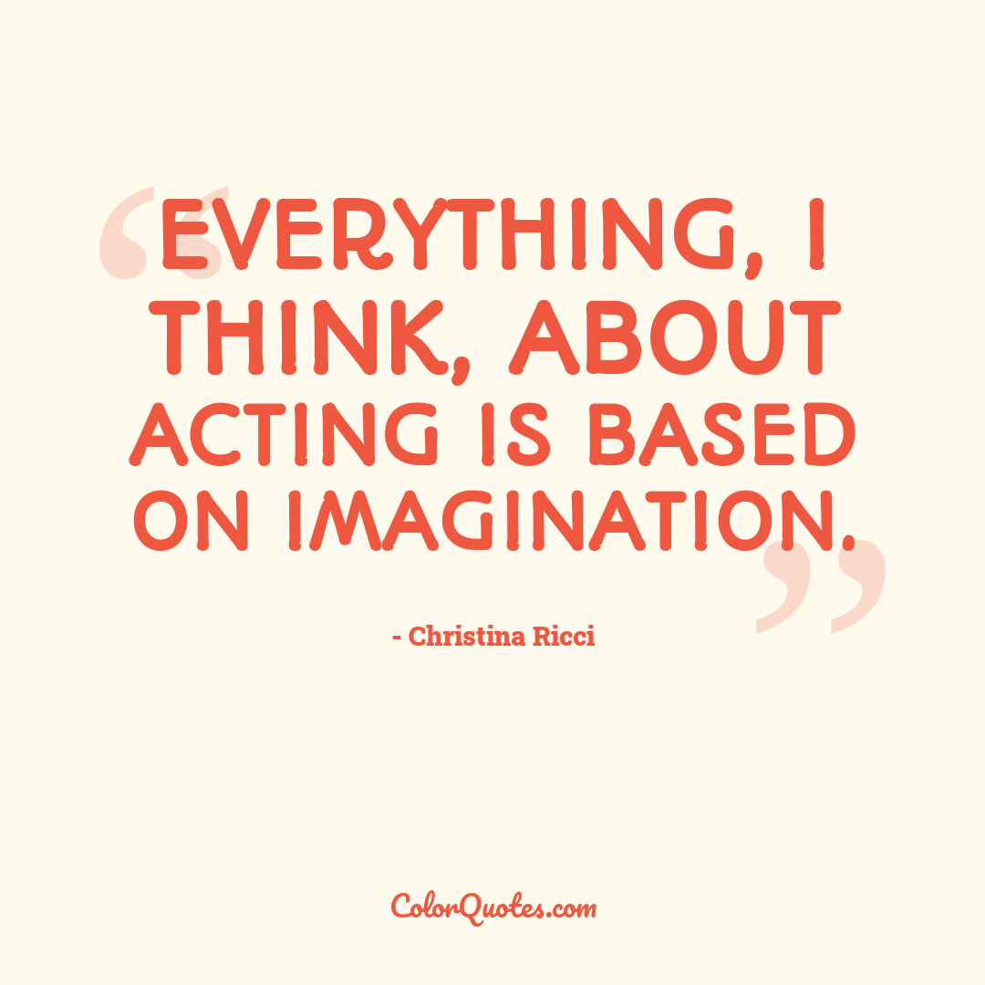 Everything, I think, about acting is based on imagination.
