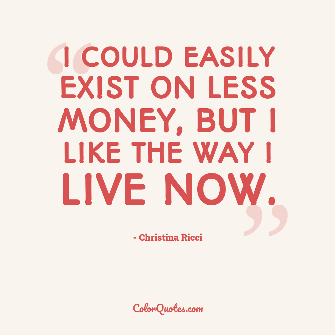 I could easily exist on less money, but I like the way I live now.