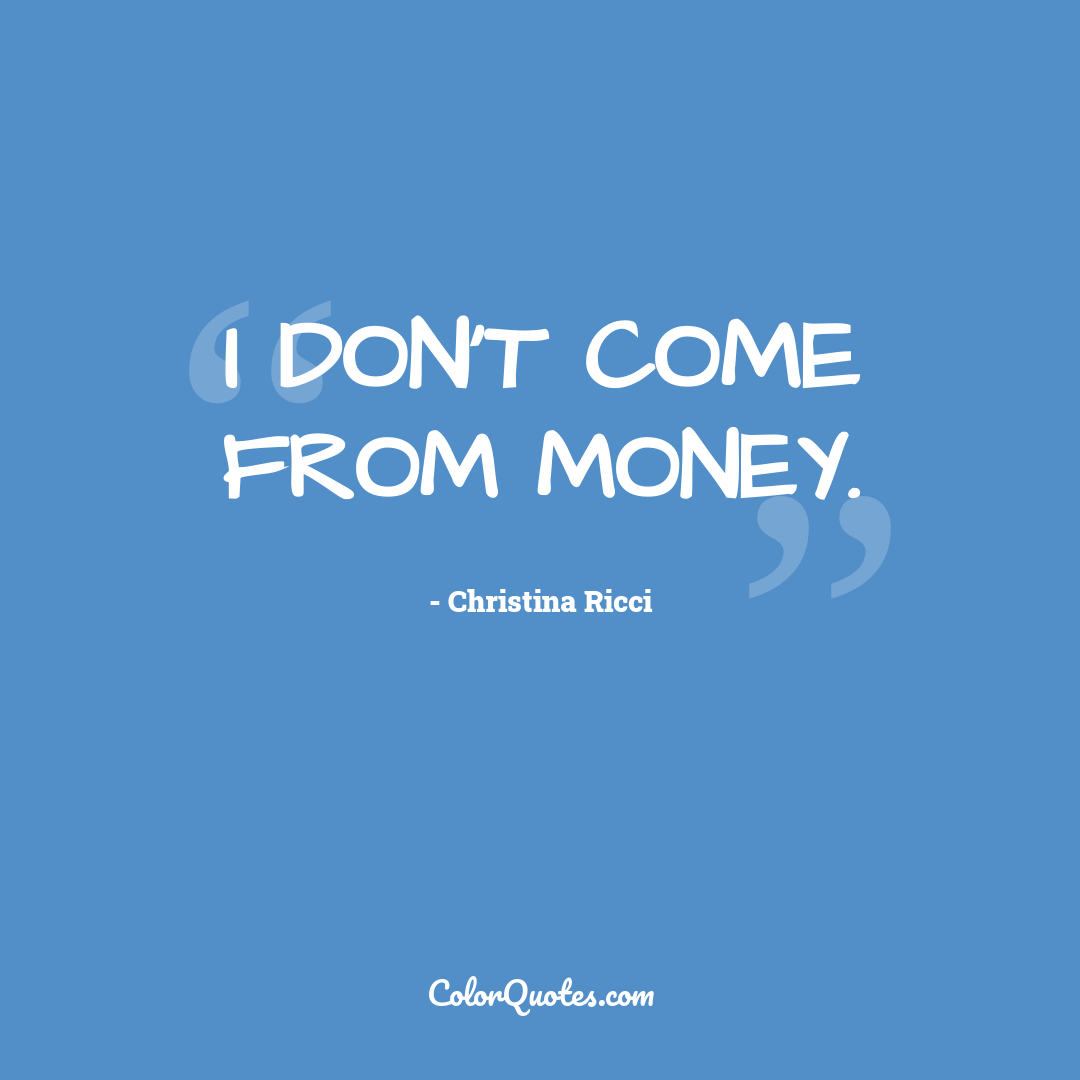 I don't come from money.