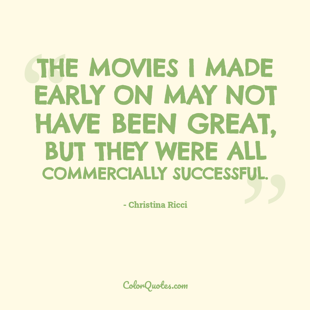 The movies I made early on may not have been great, but they were all commercially successful.