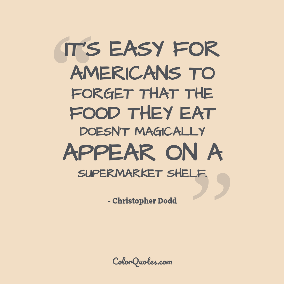 It's easy for Americans to forget that the food they eat doesn't magically appear on a supermarket shelf.