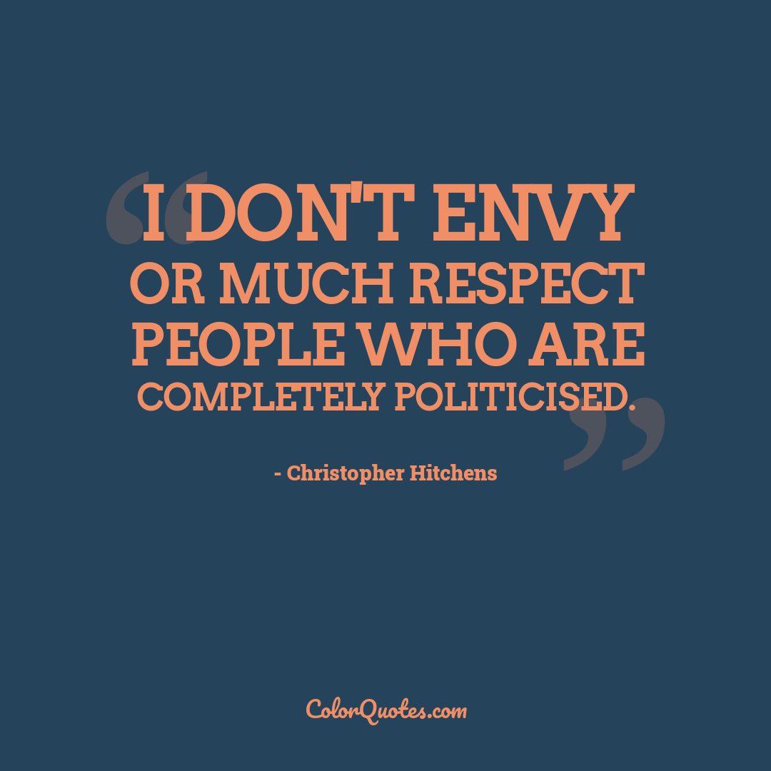 I don't envy or much respect people who are completely politicised.