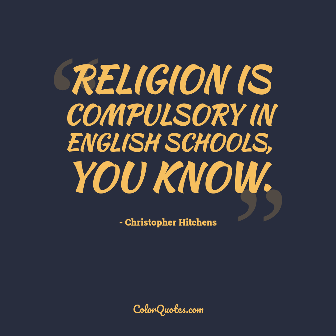 Religion is compulsory in English schools, you know.