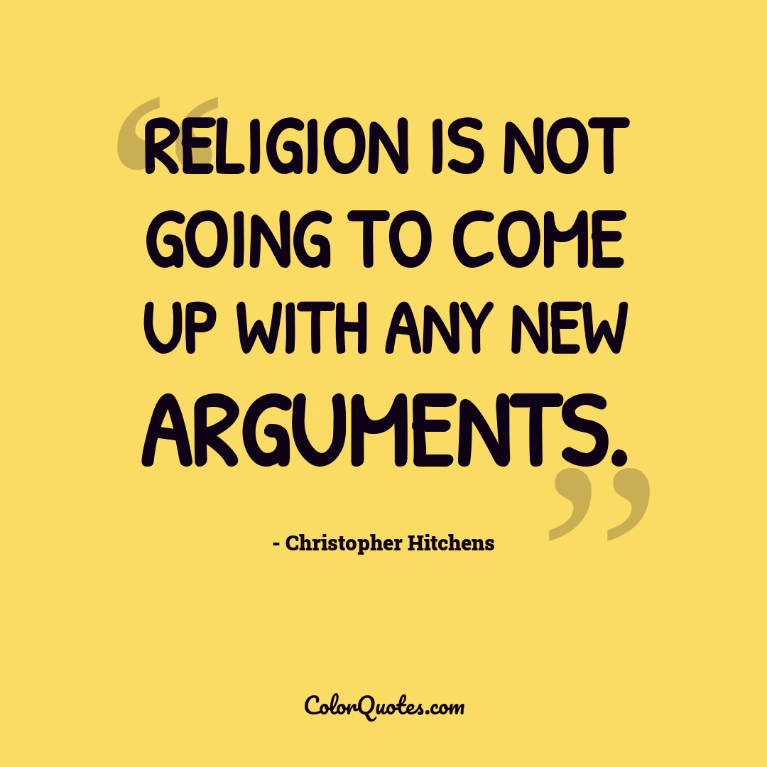 Religion is not going to come up with any new arguments.