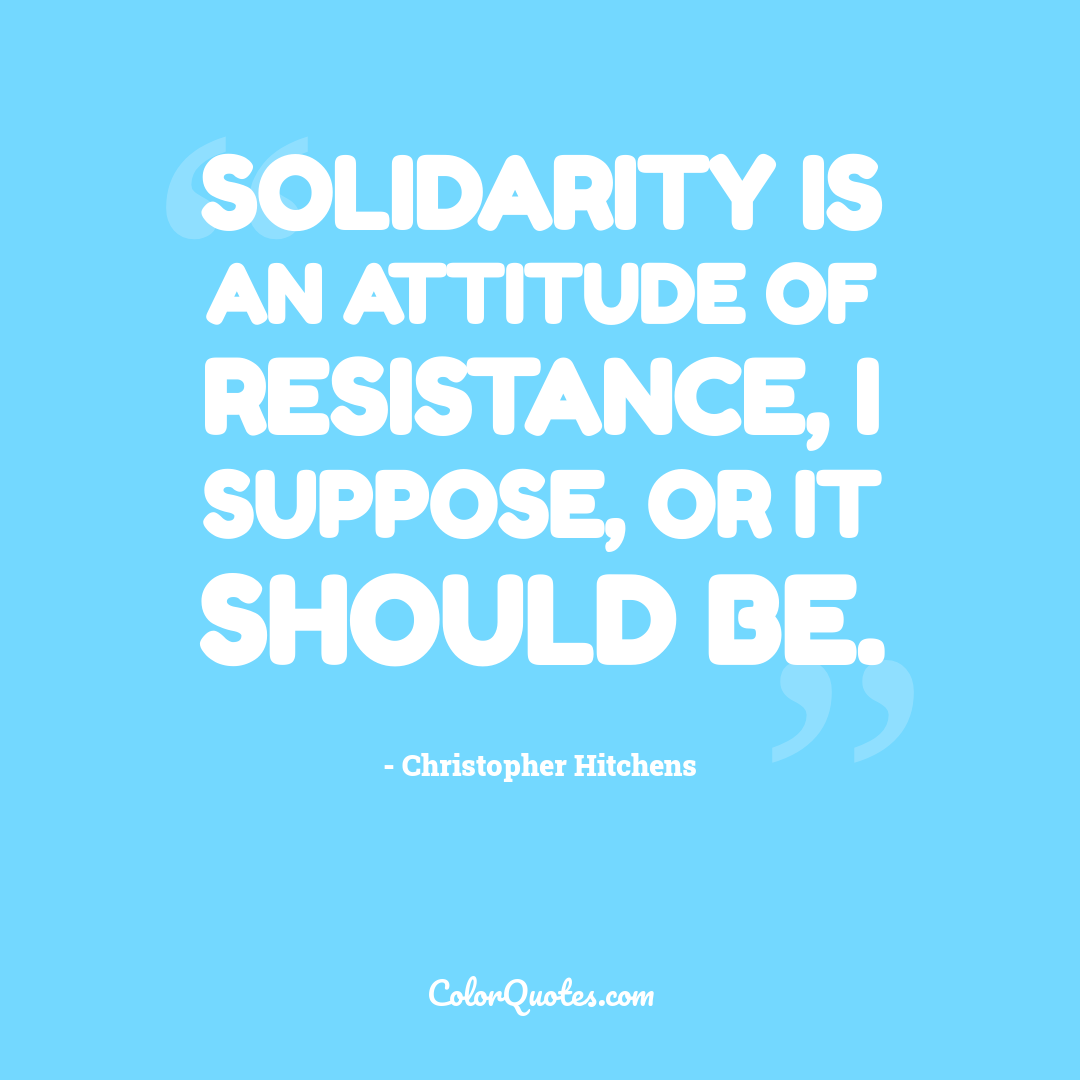 Solidarity is an attitude of resistance, I suppose, or it should be.