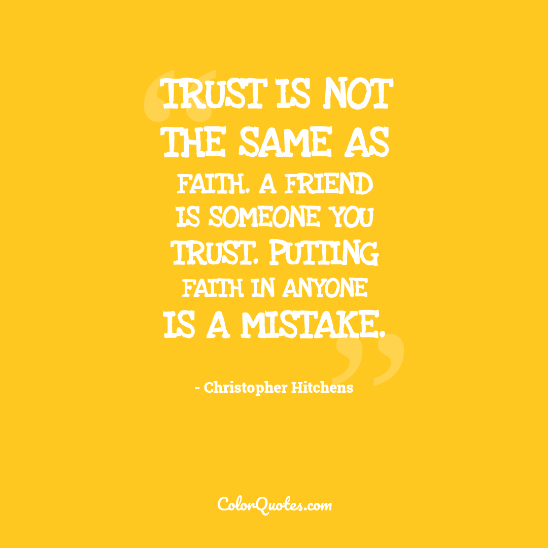 Trust is not the same as faith. A friend is someone you trust. Putting faith in anyone is a mistake.