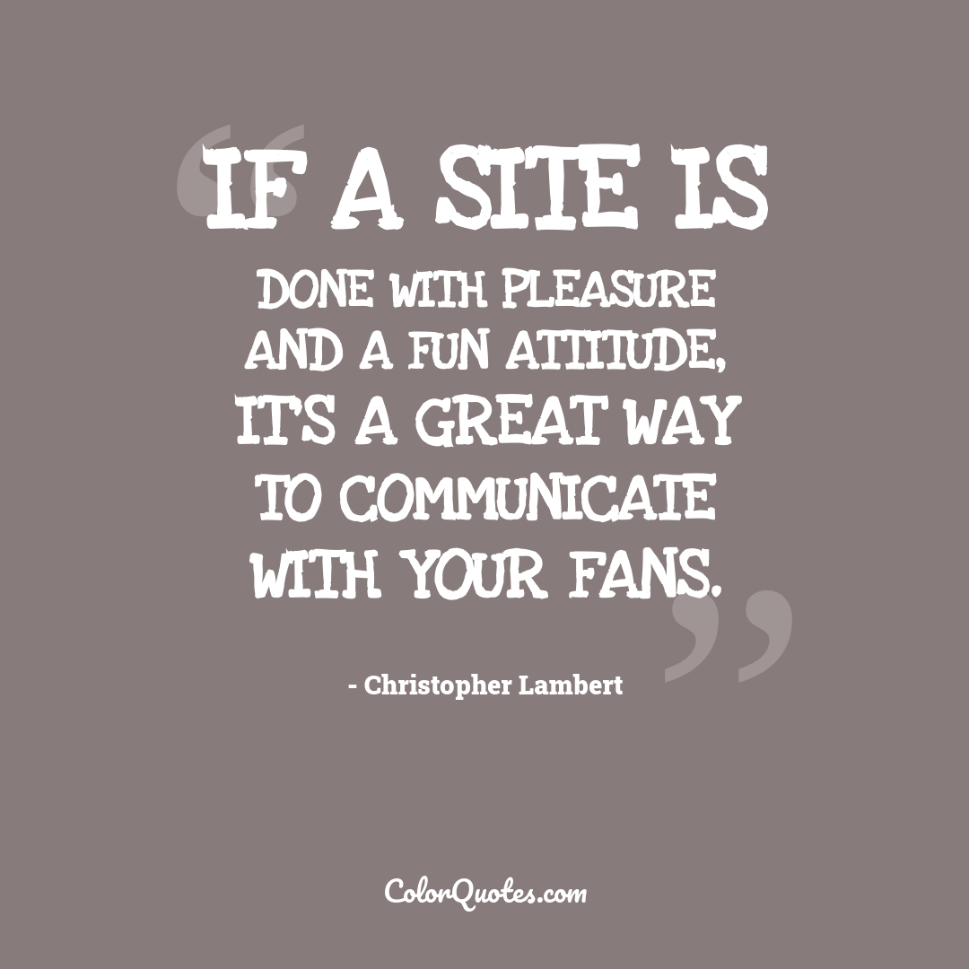 If a site is done with pleasure and a fun attitude, it's a great way to communicate with your fans.