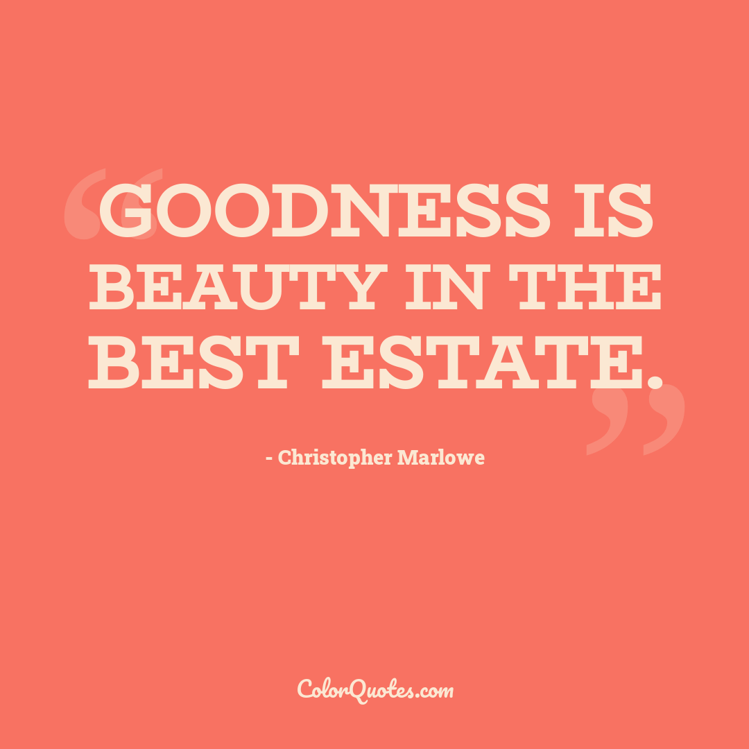 Goodness is beauty in the best estate.