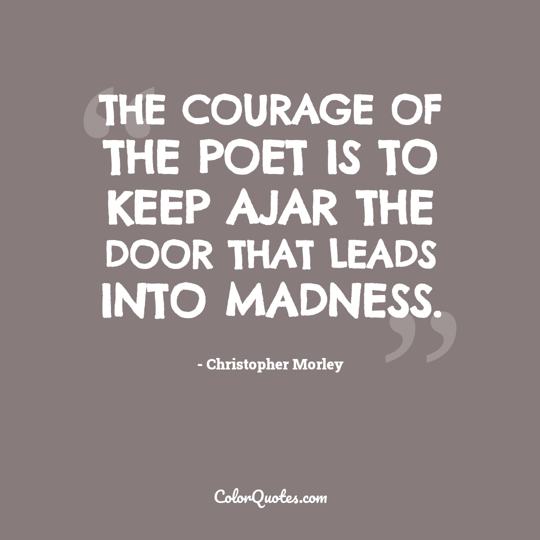 The courage of the poet is to keep ajar the door that leads into madness.