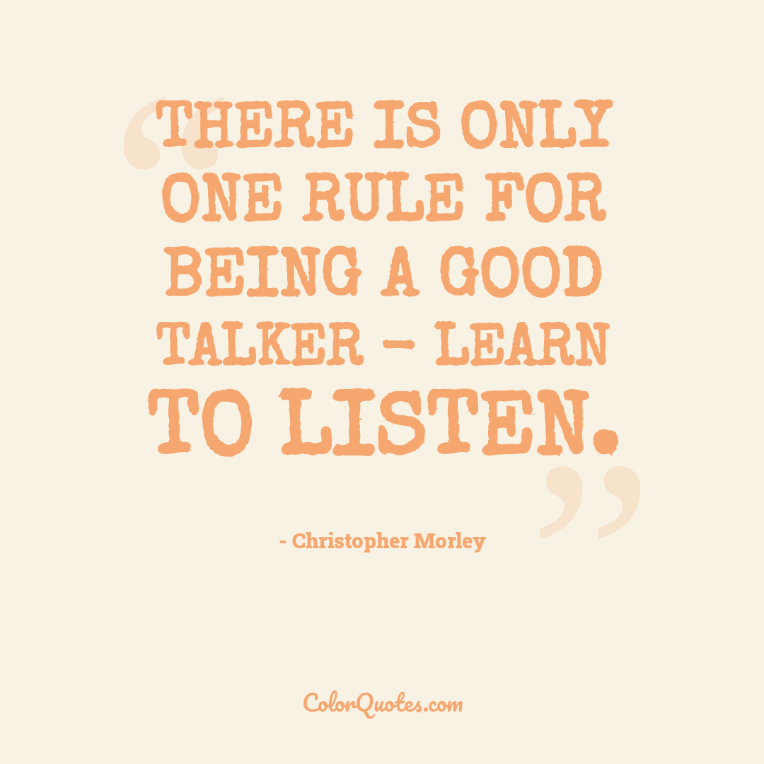 There is only one rule for being a good talker - learn to listen.