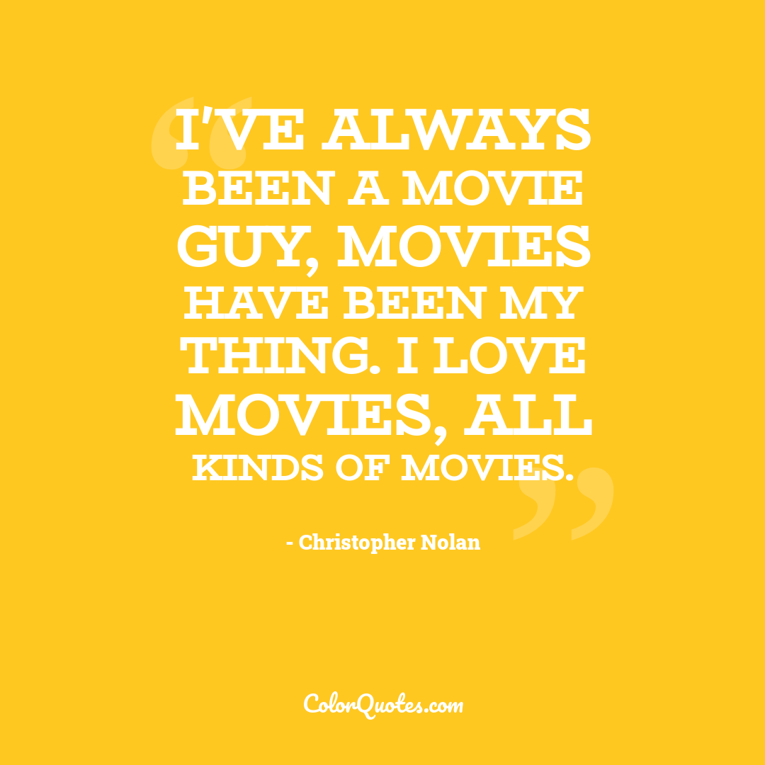 I've always been a movie guy, movies have been my thing. I love movies, all kinds of movies.