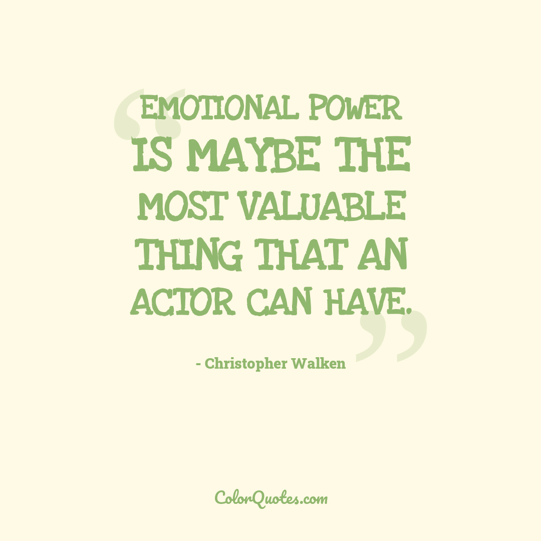 Emotional power is maybe the most valuable thing that an actor can have.