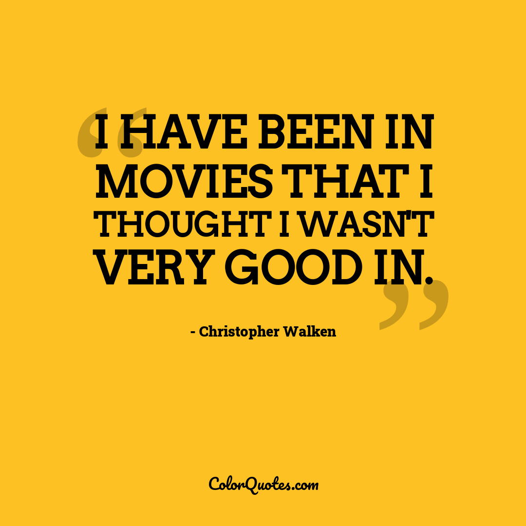 I have been in movies that I thought I wasn't very good in.
