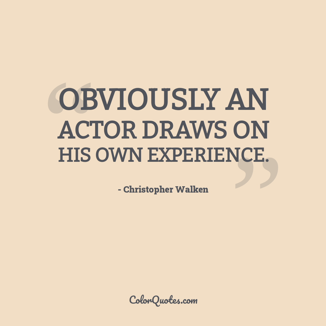 Obviously an actor draws on his own experience.