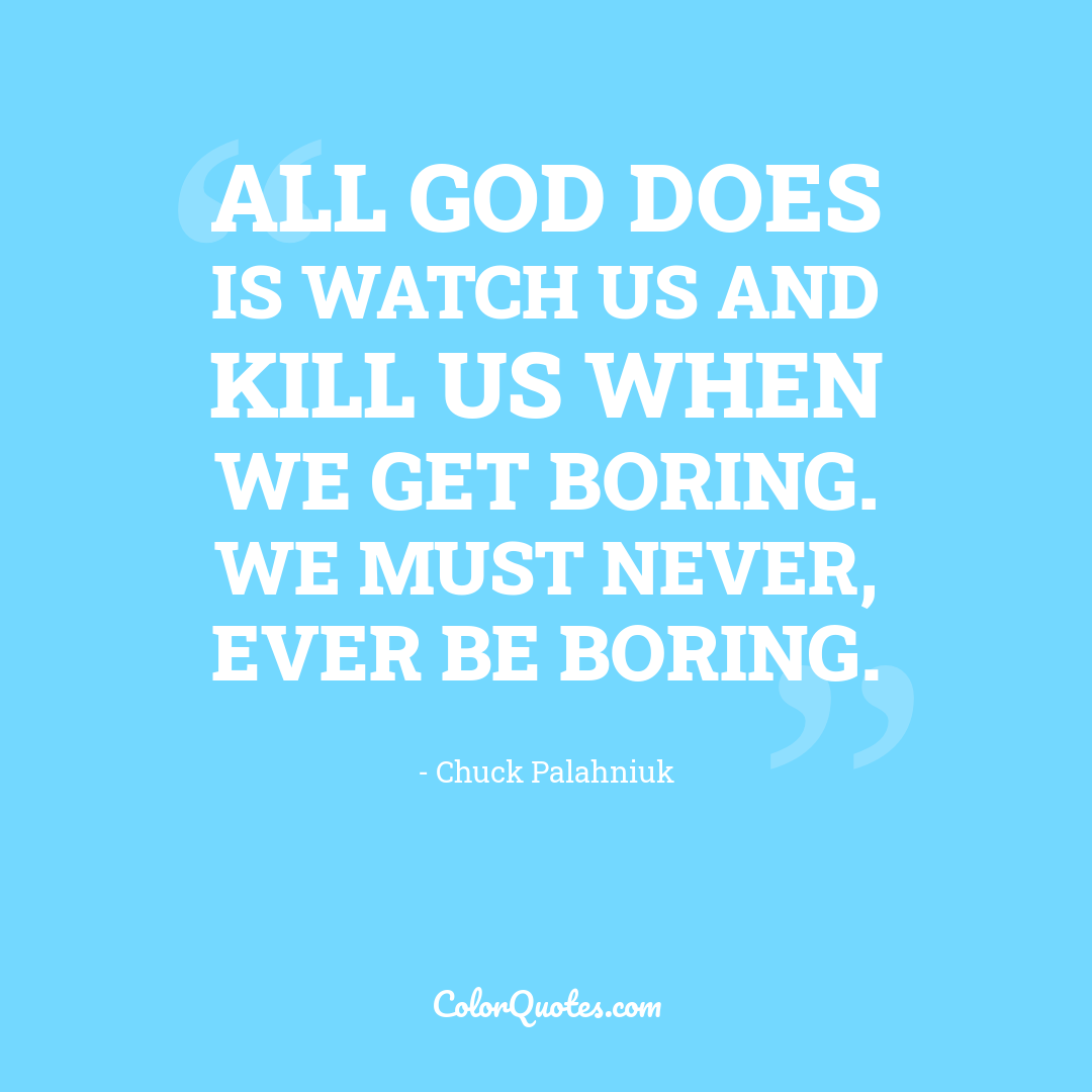 All God does is watch us and kill us when we get boring. We must never, ever be boring.