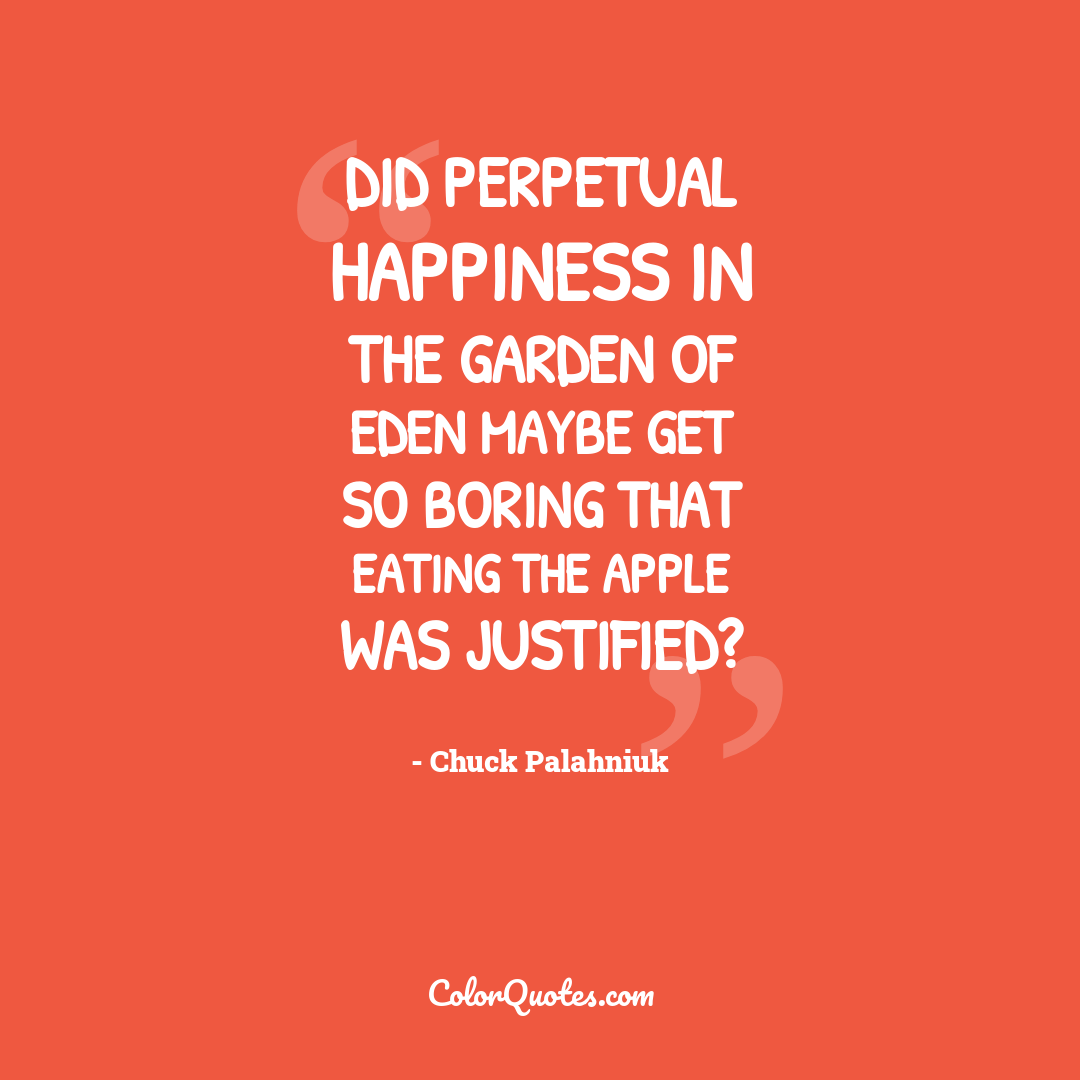 Did perpetual happiness in the Garden of Eden maybe get so boring that eating the apple was justified?