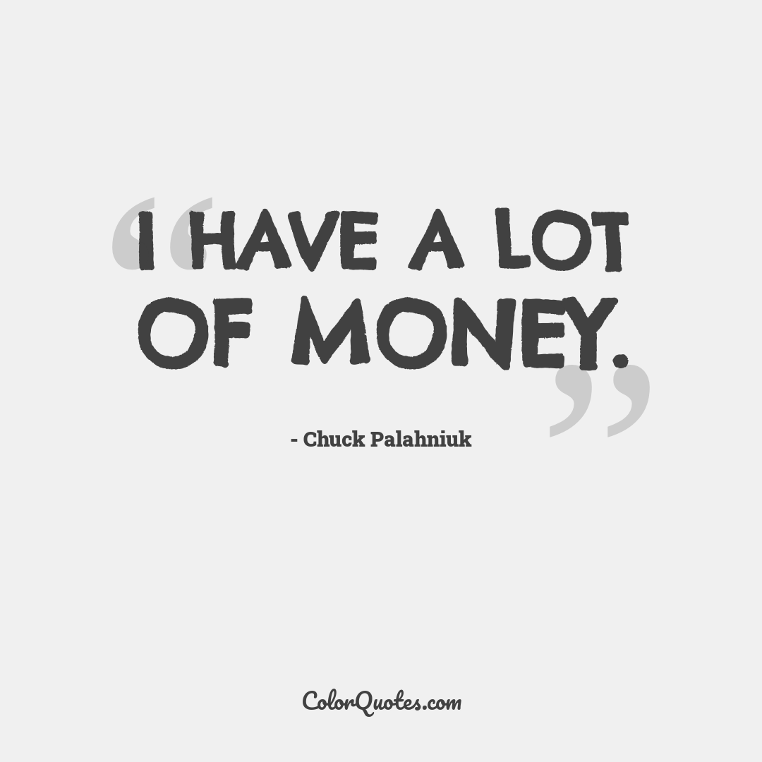 I have a lot of money.