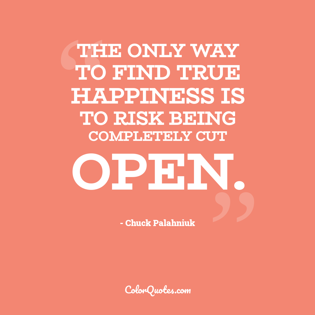The only way to find true happiness is to risk being completely cut open.
