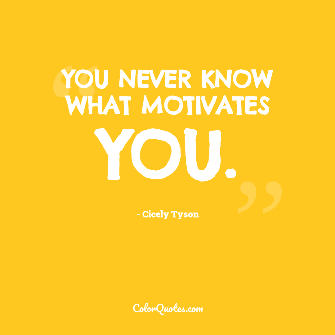 You never know what motivates you.