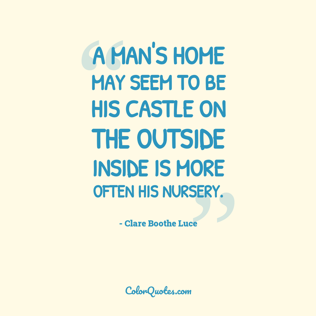 A man's home may seem to be his castle on the outside inside is more often his nursery.