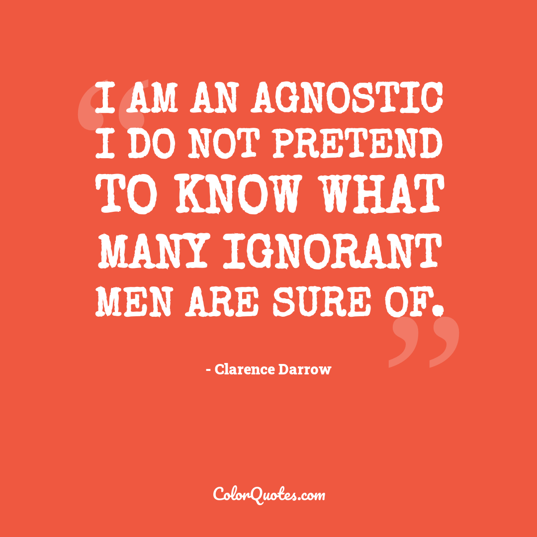I am an agnostic I do not pretend to know what many ignorant men are sure of.