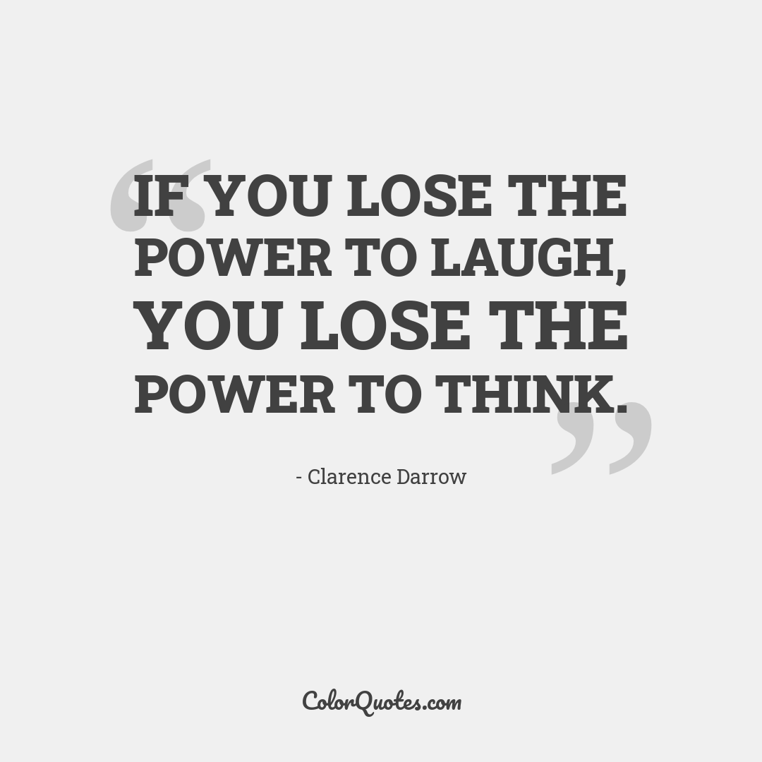 If you lose the power to laugh, you lose the power to think.